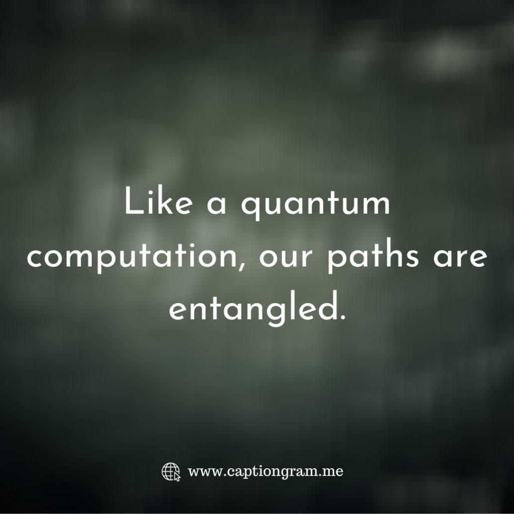Like a quantum computation, our paths are entangled.