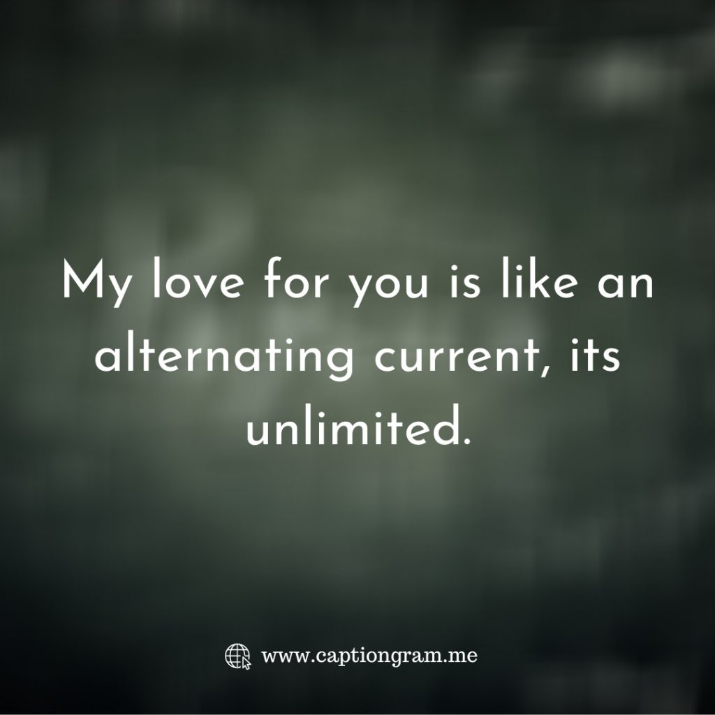 My love for you is like an alternating current, its unlimited.