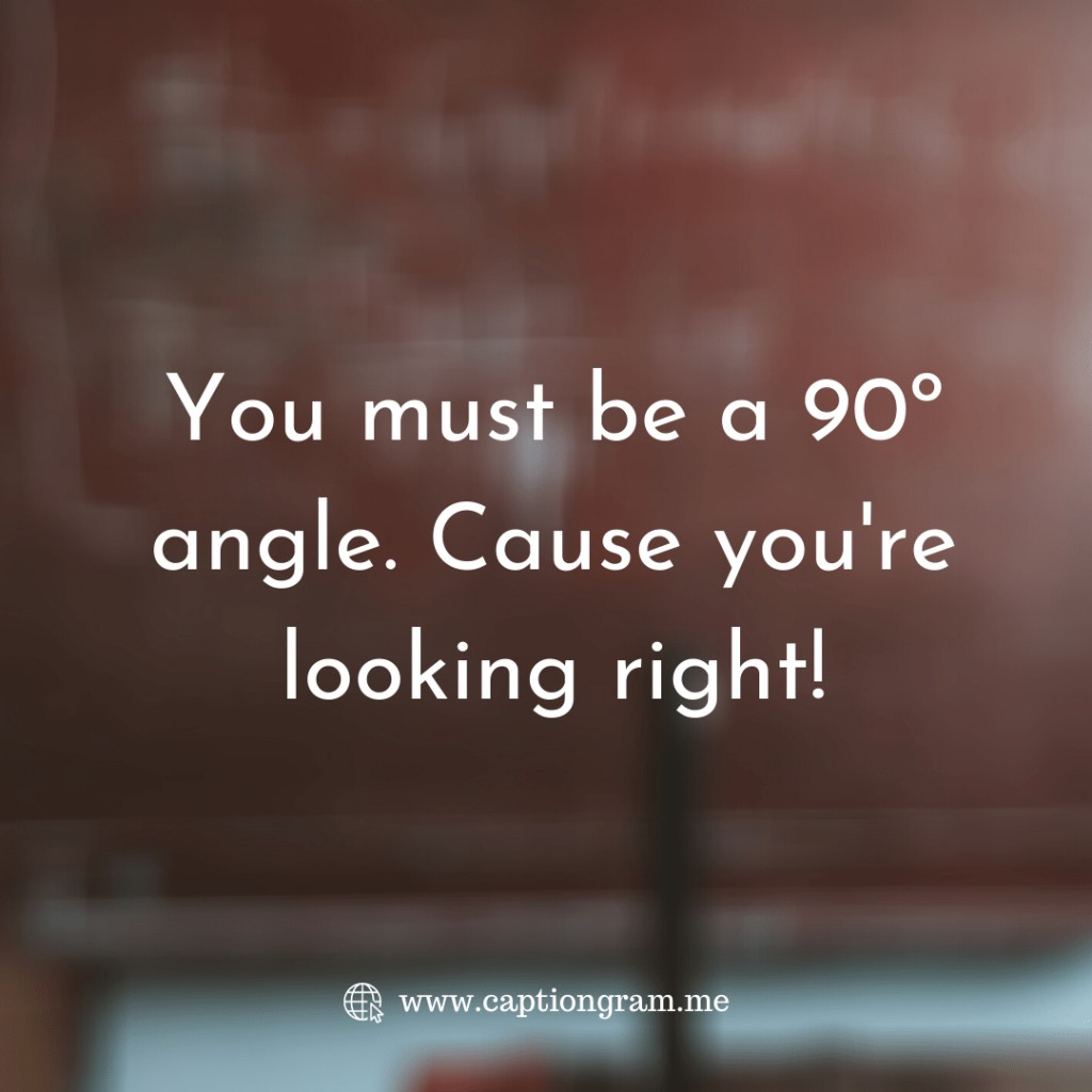You must be a 90º angle. Cause you're looking right!